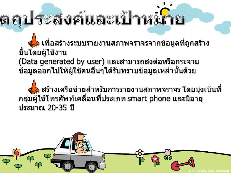 สร้างเครือข่ายสำหรับการรายงานสภาพจราจร โดยมุ่งเน้นที่ กลุ่มผู้ใช้โทรศัพท์เคลื่อนที่ประเภท smart phone และมีอายุ ประมาณ 20-35 ปี เพื่อสร้างระบบรายงานสภาพจราจรจากข้อมูลที่ถูกสร้าง ขึ้นโดยผู้ใช้งาน (Data generated by user) และสามารถส่งต่อหรือกระจาย ข้อมูลออกไปให้ผู้ใช้คนอื่นๆได้รับทราบข้อมูลเหล่านั้นด้วย