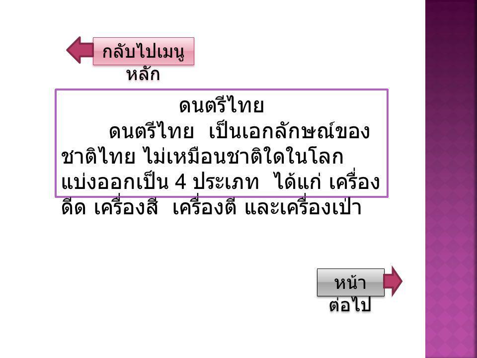 กลับไปเมนู หลัก กลับไปเมนู หลัก ดนตรีไทย ดนตรีไทย เป็นเอกลักษณ์ของ ชาติไทย ไม่เหมือนชาติใดในโลก แบ่งออกเป็น 4 ประเภท ได้แก่ เครื่อง ดีด เครื่องสี เครื่องตี และเครื่องเป่า หน้า ต่อไป หน้า ต่อไป