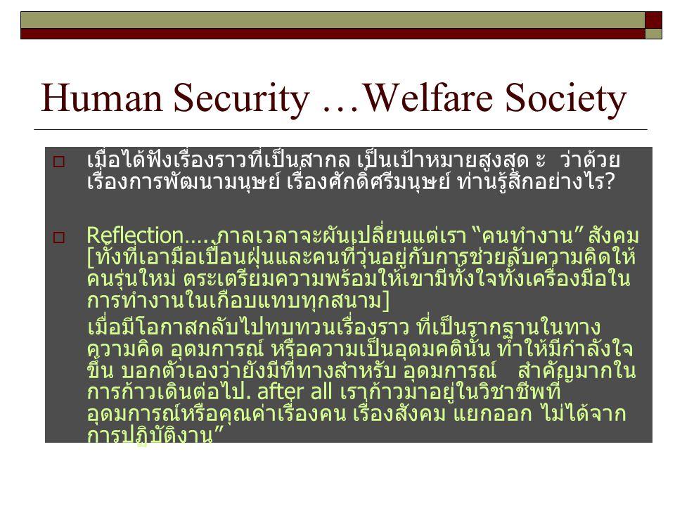 Human Security …Welfare Society  เมื่อได้ฟังเรื่องราวที่เป็นสากล เป็นเป้าหมายสูงสุด ะ ว่าด้วย เรื่องการพัฒนามนุษย์ เรื่องศักดิ์ศรีมนุษย์ ท่านรู้สึกอย