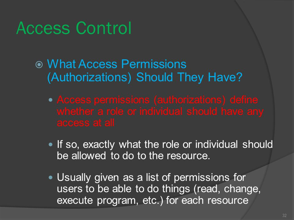 32 Access Control  What Access Permissions (Authorizations) Should They Have? Access permissions (authorizations) define whether a role or individual