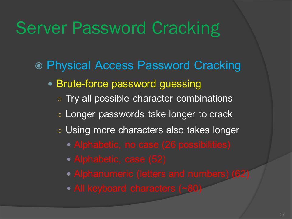37 Server Password Cracking  Physical Access Password Cracking Brute-force password guessing ○ Try all possible character combinations ○ Longer passw