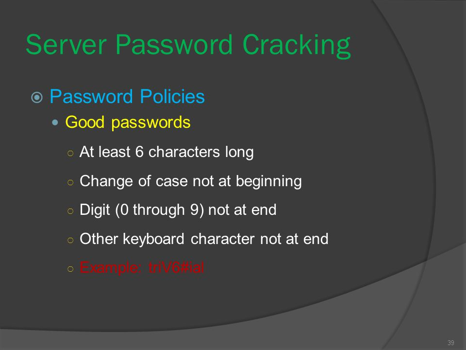 39 Server Password Cracking  Password Policies Good passwords ○ At least 6 characters long ○ Change of case not at beginning ○ Digit (0 through 9) no