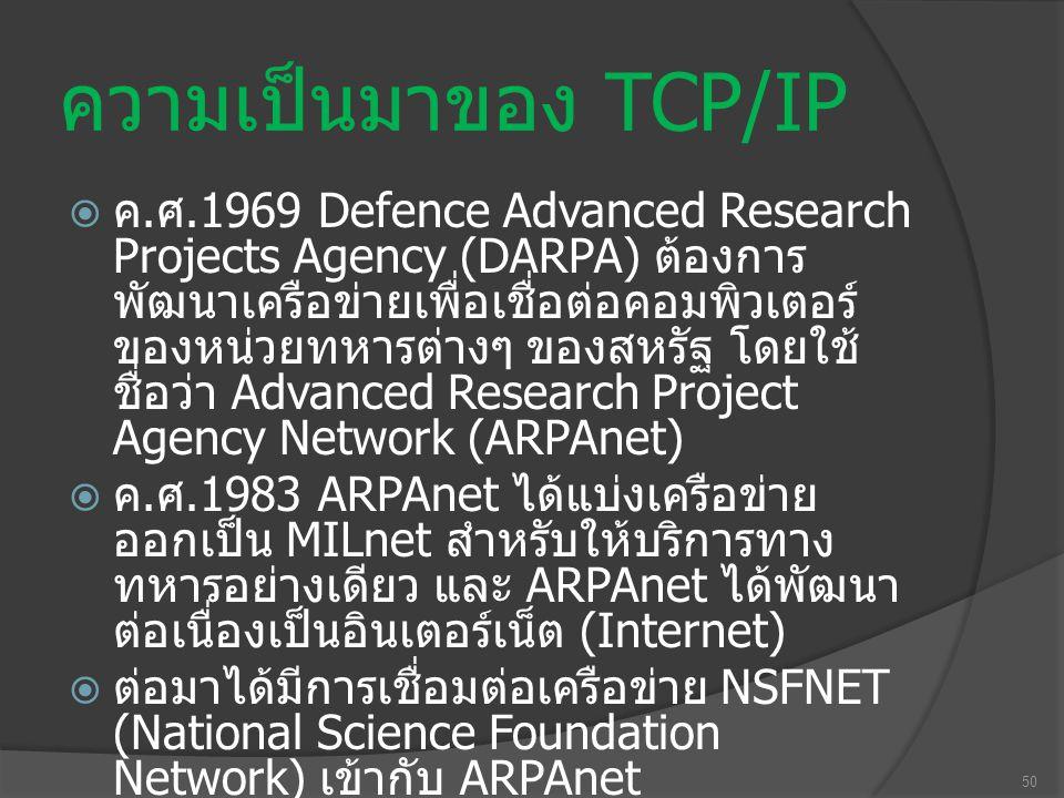 50 ความเป็นมาของ TCP/IP  ค. ศ.1969 Defence Advanced Research Projects Agency (DARPA) ต้องการ พัฒนาเครือข่ายเพื่อเชื่อต่อคอมพิวเตอร์ ของหน่วยทหารต่างๆ