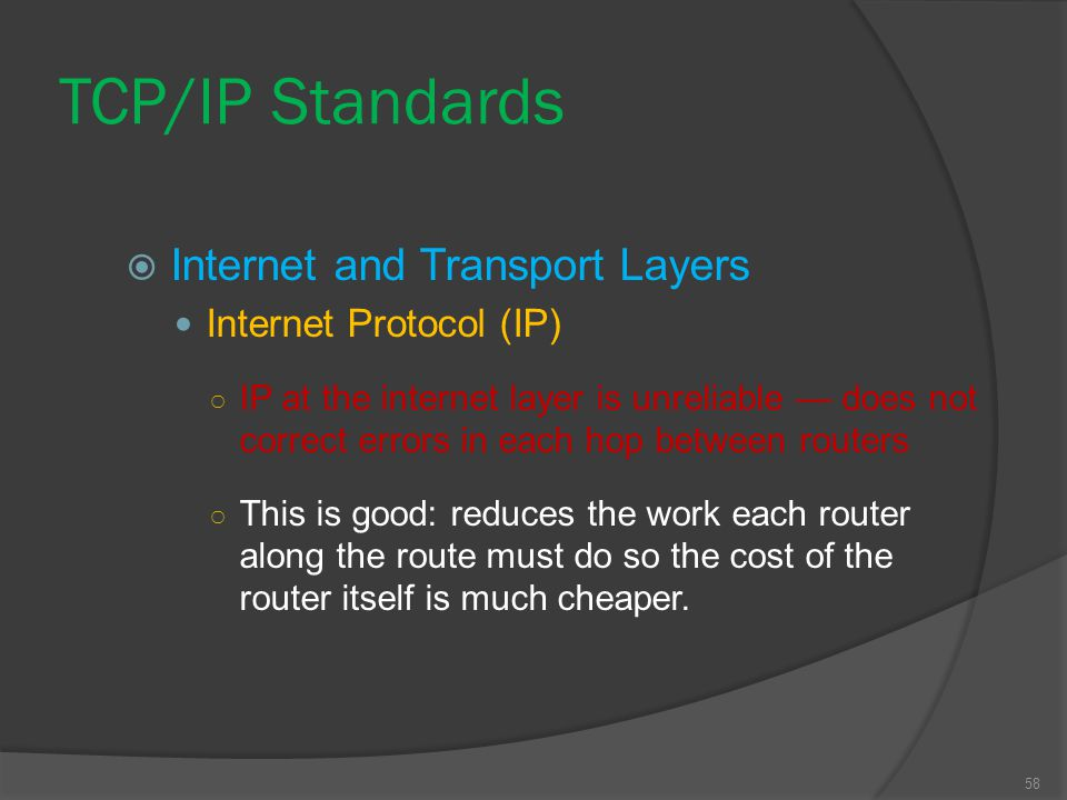 58  Internet and Transport Layers Internet Protocol (IP) ○ IP at the internet layer is unreliable — does not correct errors in each hop between route