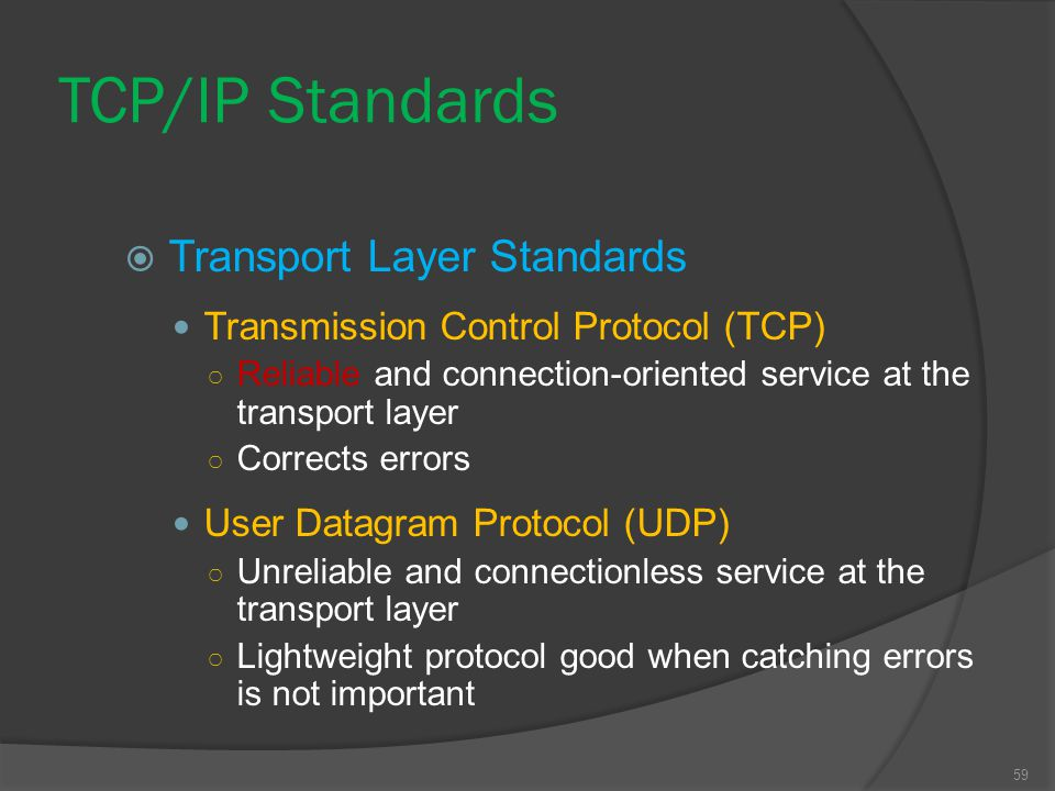 59  Transport Layer Standards Transmission Control Protocol (TCP) ○ Reliable and connection-oriented service at the transport layer ○ Corrects errors