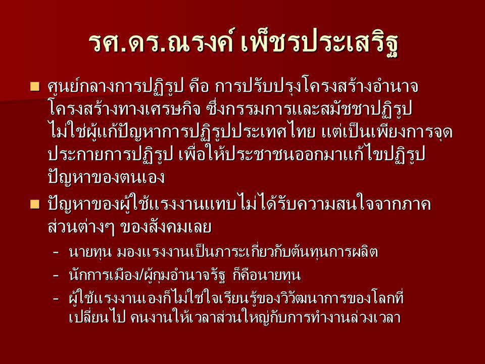 รศ.ดร.ณรงค์ เพ็ชรประเสริฐ ศูนย์กลางการปฏิรูป คือ การปรับปรุงโครงสร้างอำนาจ โครงสร้างทางเศรษกิจ ซึ่งกรรมการและสมัชชาปฏิรูป ไม่ใช่ผู้แก้ปัญหาการปฏิรูปประเทศไทย แต่เป็นเพียงการจุด ประกายการปฏิรูป เพื่อให้ประชาชนออกมาแก้ไขปฏิรูป ปัญหาของตนเอง ศูนย์กลางการปฏิรูป คือ การปรับปรุงโครงสร้างอำนาจ โครงสร้างทางเศรษกิจ ซึ่งกรรมการและสมัชชาปฏิรูป ไม่ใช่ผู้แก้ปัญหาการปฏิรูปประเทศไทย แต่เป็นเพียงการจุด ประกายการปฏิรูป เพื่อให้ประชาชนออกมาแก้ไขปฏิรูป ปัญหาของตนเอง ปัญหาของผู้ใช้แรงงานแทบไม่ได้รับความสนใจจากภาค ส่วนต่างๆ ของสังคมเลย ปัญหาของผู้ใช้แรงงานแทบไม่ได้รับความสนใจจากภาค ส่วนต่างๆ ของสังคมเลย –นายทุน มองแรงงานเป็นภาระเกี่ยวกับต้นทุนการผลิต –นักการเมือง/ผู้กุมอำนาจรัฐ ก็คือนายทุน –ผู้ใช้แรงงานเองก็ไม่ใช่ใจเรียนรู้ของวิวัฒนาการของโลกที่ เปลี่ยนไป คนงานให้เวลาส่วนใหญ่กับการทำงานล่วงเวลา