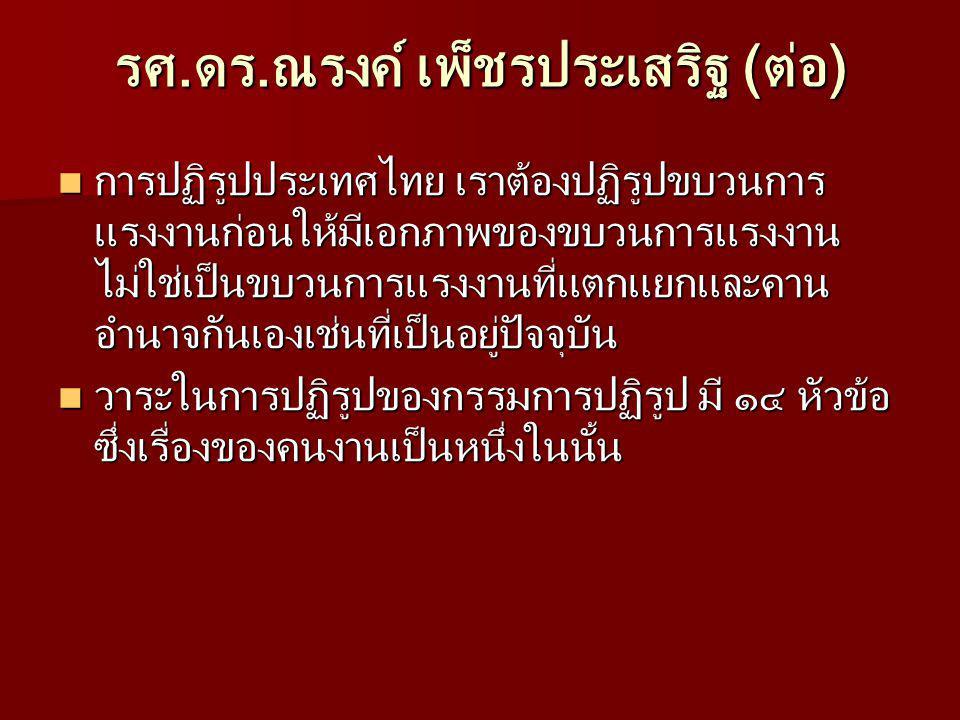 รศ.ดร.ณรงค์ เพ็ชรประเสริฐ (ต่อ) การปฏิรูปประเทศไทย เราต้องปฏิรูปขบวนการ แรงงานก่อนให้มีเอกภาพของขบวนการแรงงาน ไม่ใช่เป็นขบวนการแรงงานที่แตกแยกและคาน อำนาจกันเองเช่นที่เป็นอยู่ปัจจุบัน การปฏิรูปประเทศไทย เราต้องปฏิรูปขบวนการ แรงงานก่อนให้มีเอกภาพของขบวนการแรงงาน ไม่ใช่เป็นขบวนการแรงงานที่แตกแยกและคาน อำนาจกันเองเช่นที่เป็นอยู่ปัจจุบัน วาระในการปฏิรูปของกรรมการปฏิรูป มี ๑๔ หัวข้อ ซึ่งเรื่องของคนงานเป็นหนึ่งในนั้น วาระในการปฏิรูปของกรรมการปฏิรูป มี ๑๔ หัวข้อ ซึ่งเรื่องของคนงานเป็นหนึ่งในนั้น