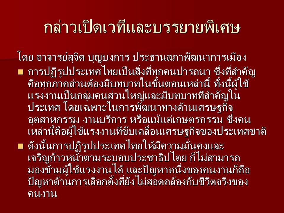 กล่าวเปิดเวทีและบรรยายพิเศษ โดย อาจารย์สุจิต บุญบงการ ประธานสภาพัฒนาการเมือง การปฏิรูปประเทศไทยเป็นสิ่งที่ทุกคนปารถนา ซึ่งที่สำคัญ คือทุกภาคส่วนต้องมีบทบาทในขั้นตอนเหล่านี้ ทั้งนี้ผู้ใช้ แรงงานเป็นกลุ่มคนส่วนใหญ่และมีบทบาทที่สำคัญใน ประเทศ โดยเฉพาะในการพัฒนาทางด้านเศรษฐกิจ อุตสาหกรรม งานบริการ หรือแม้แต่เกษตรกรรม ซึ่งคน เหล่านี้คือผู้ใช้แรงงานที่ขับเคลื่อนเศรษฐกิจของประเทศชาติ การปฏิรูปประเทศไทยเป็นสิ่งที่ทุกคนปารถนา ซึ่งที่สำคัญ คือทุกภาคส่วนต้องมีบทบาทในขั้นตอนเหล่านี้ ทั้งนี้ผู้ใช้ แรงงานเป็นกลุ่มคนส่วนใหญ่และมีบทบาทที่สำคัญใน ประเทศ โดยเฉพาะในการพัฒนาทางด้านเศรษฐกิจ อุตสาหกรรม งานบริการ หรือแม้แต่เกษตรกรรม ซึ่งคน เหล่านี้คือผู้ใช้แรงงานที่ขับเคลื่อนเศรษฐกิจของประเทศชาติ ดังนั้นการปฏิรูปประเทศไทยให้มีความมั่นคงและ เจริญก้าวหน้าตามระบอบประชาธิปไตย ก็ไม่สามารถ มองข้ามผู้ใช้แรงงานได้ และปัญหาหนึ่งของคนงานก็คือ ปัญหาด้านการเลือกตั้งที่ยังไม่สอดคล้องกับชีวิตจริงของ คนงาน ดังนั้นการปฏิรูปประเทศไทยให้มีความมั่นคงและ เจริญก้าวหน้าตามระบอบประชาธิปไตย ก็ไม่สามารถ มองข้ามผู้ใช้แรงงานได้ และปัญหาหนึ่งของคนงานก็คือ ปัญหาด้านการเลือกตั้งที่ยังไม่สอดคล้องกับชีวิตจริงของ คนงาน