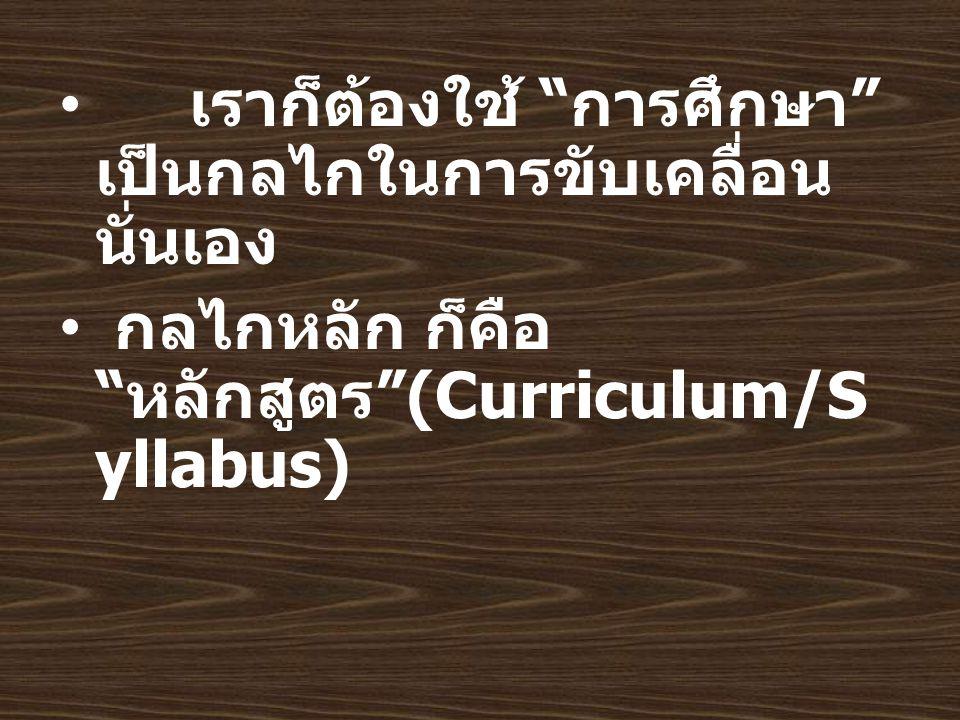 เราก็ต้องใช้ การศึกษา เป็นกลไกในการขับเคลื่อน นั่นเอง กลไกหลัก ก็คือ หลักสูตร (Curriculum/S yllabus)