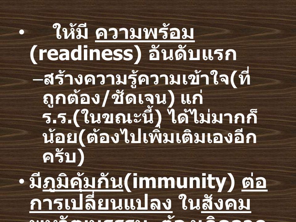 ให้มี ความพร้อม (readiness) อันดับแรก – สร้างความรู้ความเข้าใจ ( ที่ ถูกต้อง / ชัดเจน ) แก่ ร.