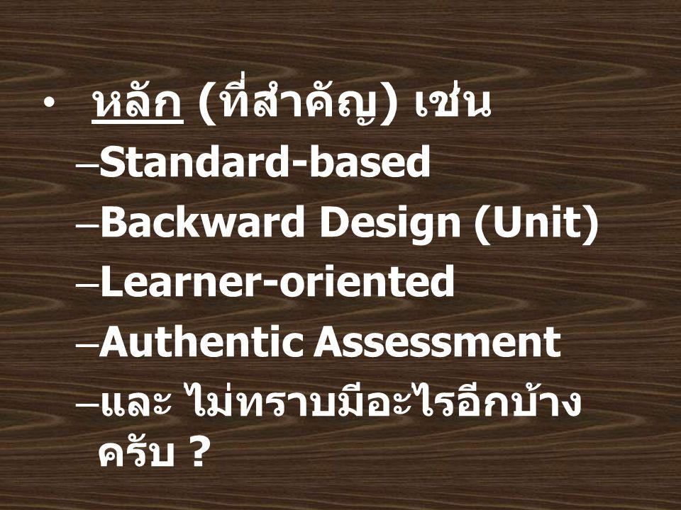 หลัก ( ที่สำคัญ ) เช่น –Standard-based –Backward Design (Unit) –Learner-oriented –Authentic Assessment – และ ไม่ทราบมีอะไรอีกบ้าง ครับ ?
