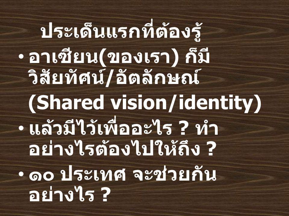ประเด็นแรกที่ต้องรู้ อาเซียน ( ของเรา ) ก็มี วิสัยทัศน์ / อัตลักษณ์ (Shared vision/identity) แล้วมีไว้เพื่ออะไร .