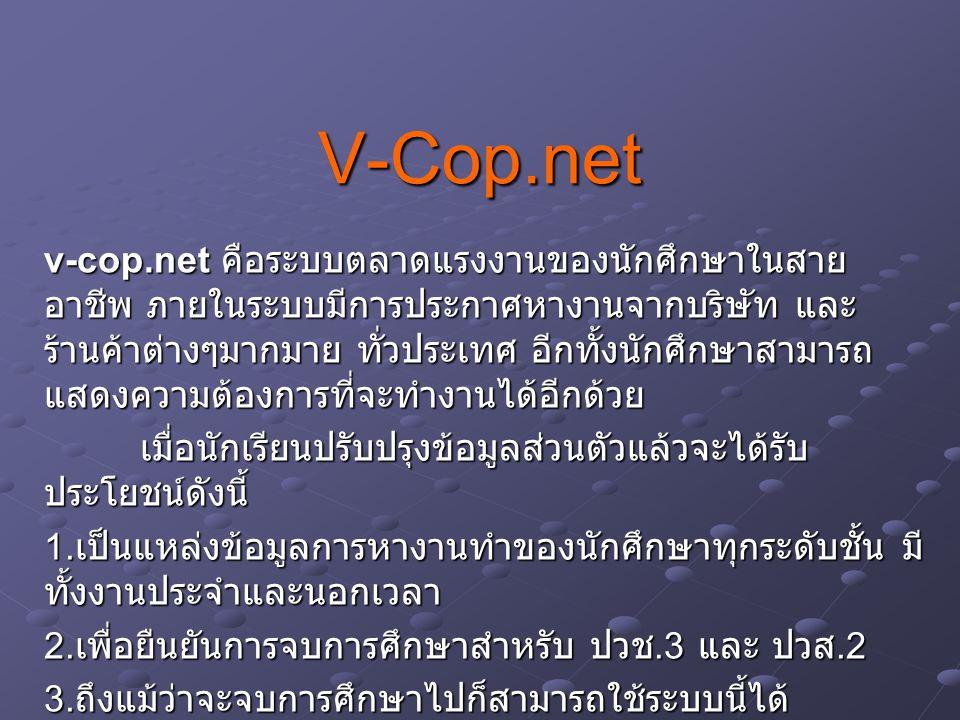 V-Cop.net v-cop.net คือระบบตลาดแรงงานของนักศึกษาในสาย อาชีพ ภายในระบบมีการประกาศหางานจากบริษัท และ ร้านค้าต่างๆมากมาย ทั่วประเทศ อีกทั้งนักศึกษาสามารถ