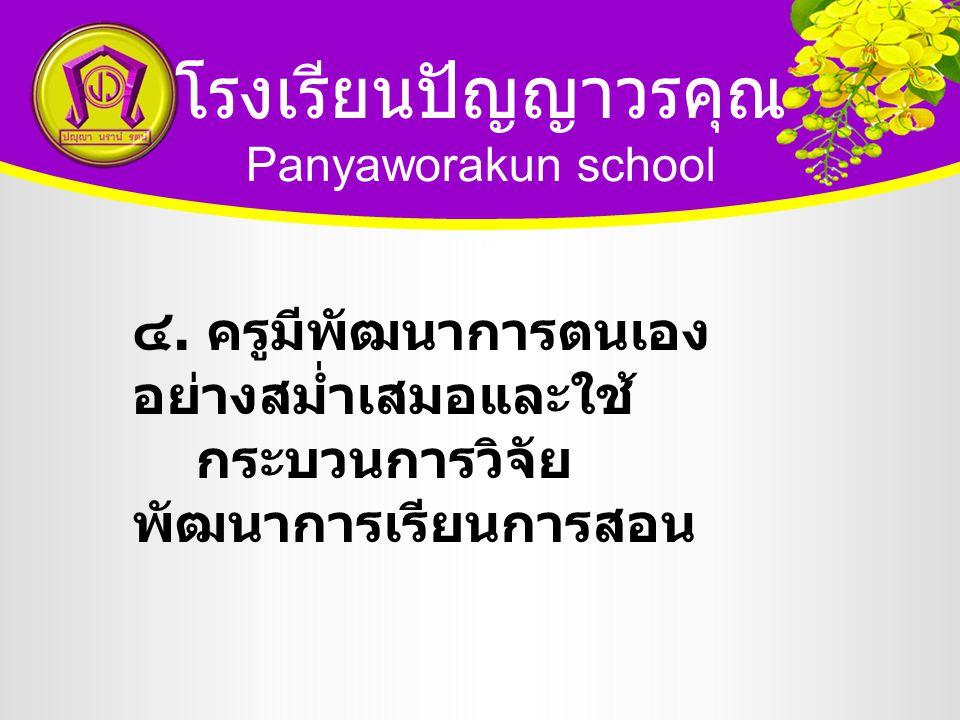 โรงเรียนปัญญาวรคุณ Panyaworakun school ๔. ครูมีพัฒนาการตนเอง อย่างสม่ำเสมอและใช้ กระบวนการวิจัย พัฒนาการเรียนการสอน
