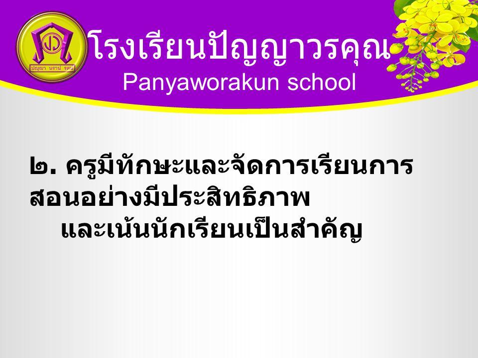 โรงเรียนปัญญาวรคุณ Panyaworakun school ๒. ครูมีทักษะและจัดการเรียนการ สอนอย่างมีประสิทธิภาพ และเน้นนักเรียนเป็นสำคัญ