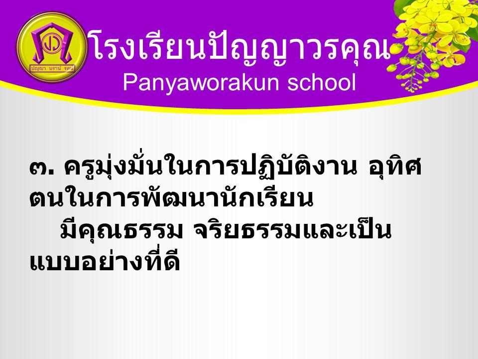 โรงเรียนปัญญาวรคุณ Panyaworakun school ๓. ครูมุ่งมั่นในการปฏิบัติงาน อุทิศ ตนในการพัฒนานักเรียน มีคุณธรรม จริยธรรมและเป็น แบบอย่างที่ดี
