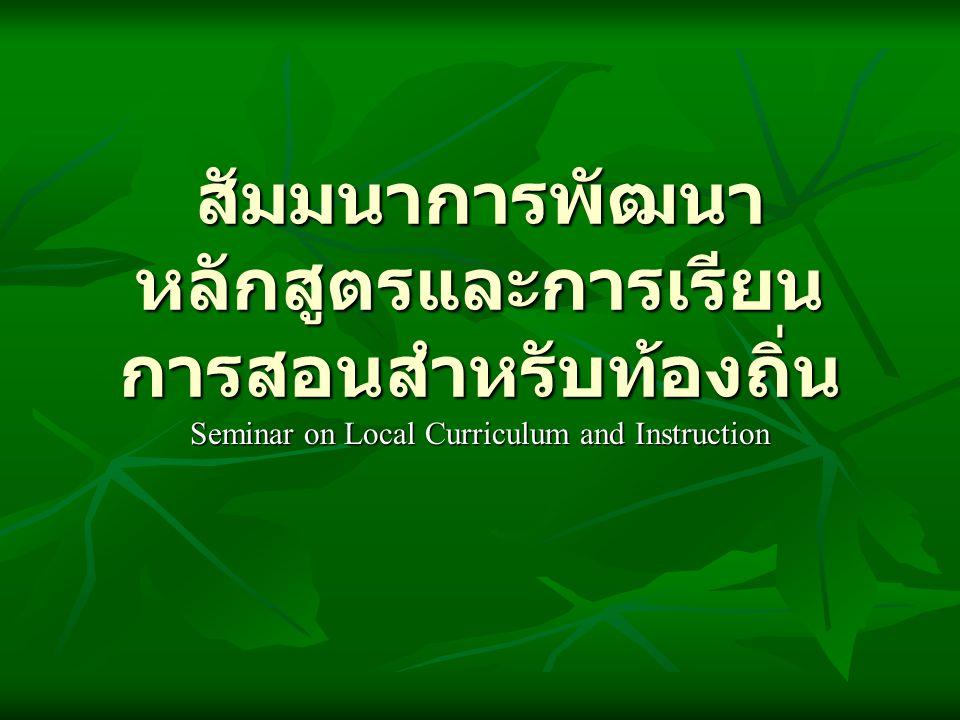 สัมมนาการพัฒนา หลักสูตรและการเรียน การสอนสำหรับท้องถิ่น Seminar on Local Curriculum and Instruction