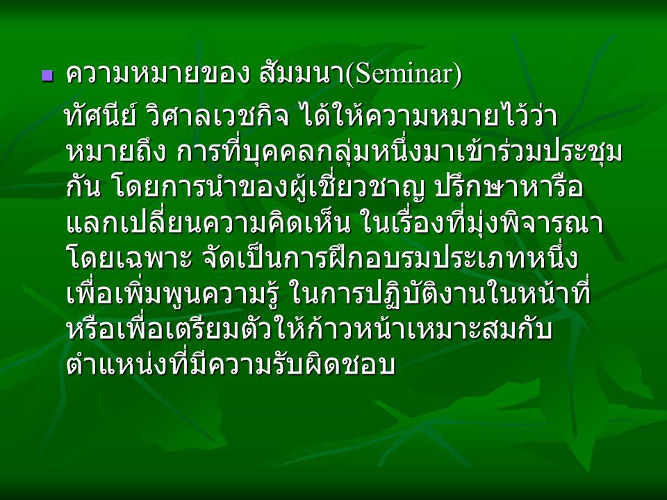 ความหมายของ สัมมนา (Seminar) ความหมายของ สัมมนา (Seminar) ทัศนีย์ วิศาลเวชกิจ ได้ให้ความหมายไว้ว่า หมายถึง การที่บุคคลกลุ่มหนึ่งมาเข้าร่วมประชุม กัน โ