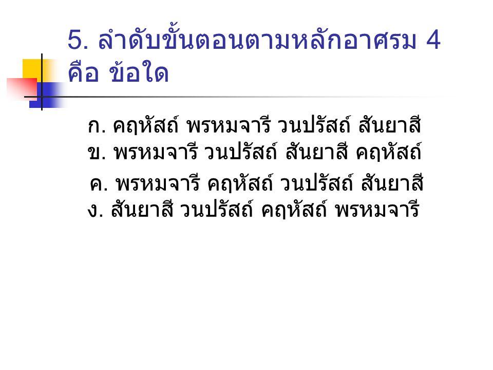 5. ลำดับขั้นตอนตามหลักอาศรม 4 คือ ข้อใด ก. คฤหัสถ์ พรหมจารี วนปรัสถ์ สันยาสี ข. พรหมจารี วนปรัสถ์ สันยาสี คฤหัสถ์ ค. พรหมจารี คฤหัสถ์ วนปรัสถ์ สันยาสี