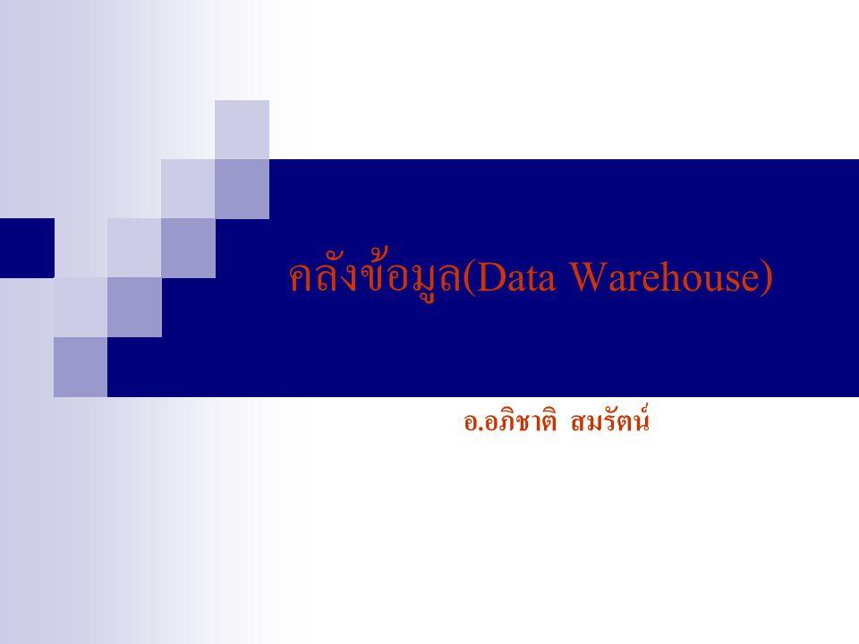 ทำไมต้องมี Data Warehouse พิจารณาการดำเนินการขององค์กรในปัจจุบัน - มีการแข่งขันกันสูง - มีความต้องการใช้ข้อมูล ในการตัดสินใจมากขึ้น - ข้อมูลขององค์กรมีมาก แต่ไม่ได้ใช้ให้เกิดประโยชน์ - ข้อมูลกระจาย ไม่ได้อยู่ในรูปแบบเดียวกัน