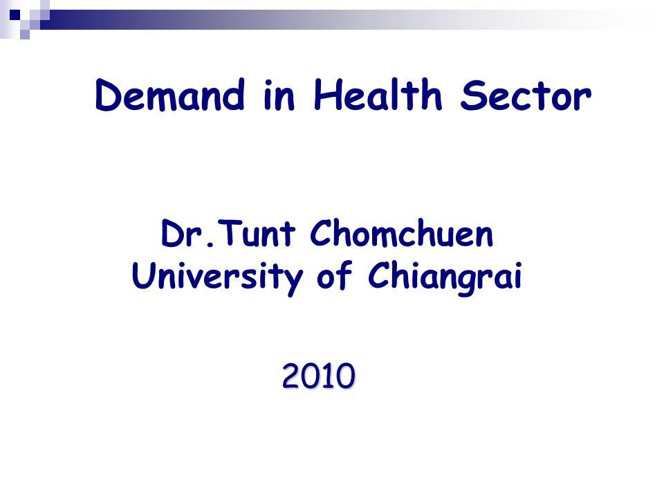 Demand in Health Sector Dr.Tunt Chomchuen University of Chiangrai 2010