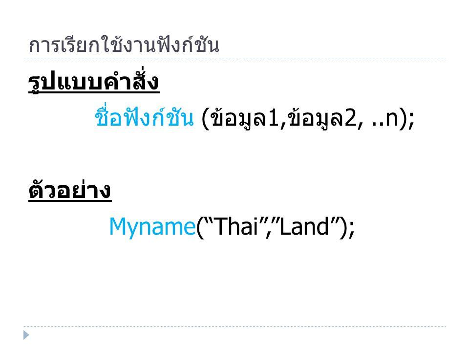 การเรียกใช้งานฟังก์ชัน รูปแบบคำสั่ง ชื่อฟังก์ชัน ( ข้อมูล 1, ข้อมูล 2,..n); ตัวอย่าง Myname( Thai , Land );