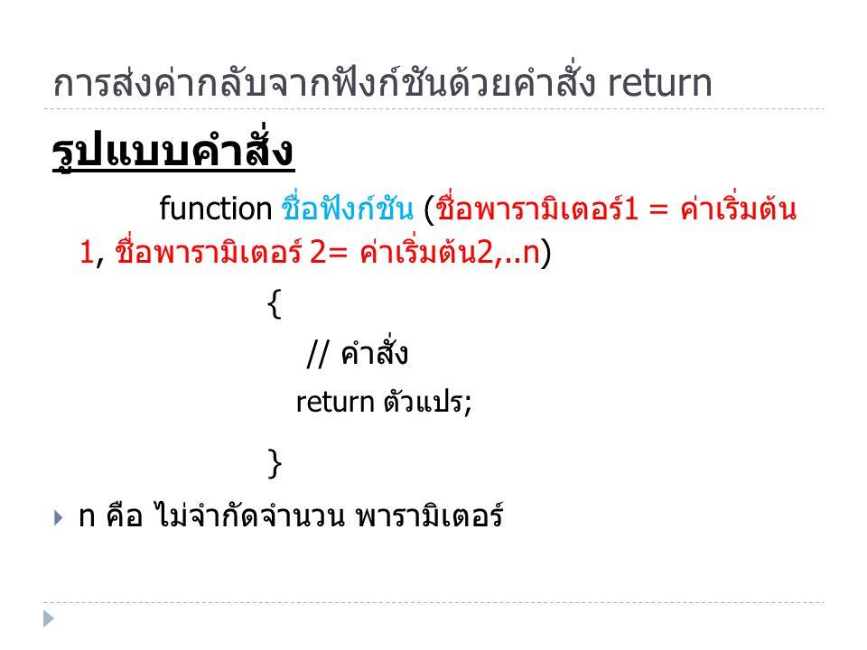 การส่งค่ากลับจากฟังก์ชันด้วยคำสั่ง return รูปแบบคำสั่ง function ชื่อฟังก์ชัน ( ชื่อพารามิเตอร์ 1 = ค่าเริ่มต้น 1, ชื่อพารามิเตอร์ 2= ค่าเริ่มต้น 2,..n) { // คำสั่ง return ตัวแปร ; }  n คือ ไม่จำกัดจำนวน พารามิเตอร์