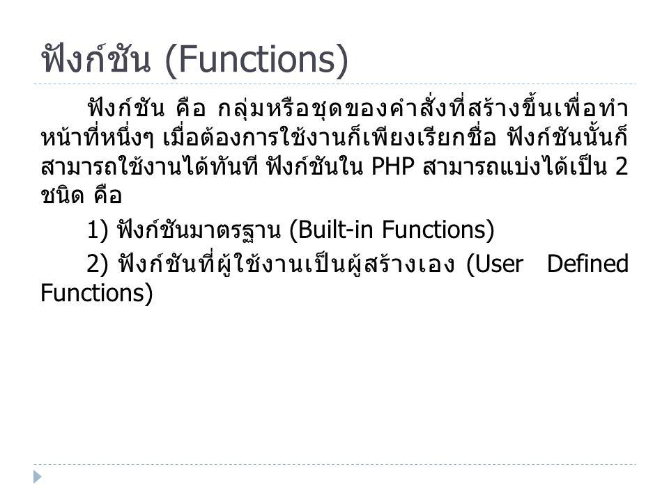 ฟังก์ชันมาตรฐาน (Built-in Functions) ฟังก์ชันมาตรฐาน คือ ฟังก์ชันที่มาพร้อมกับ PHP สามารถ เรียกใช้งานได้ทันที ฟังก์ชันมาตรฐานมี หลายกลุ่มการทำงาน สามารถจำแนกตามหน้าที่ ดังนี้  ฟังก์ชันที่เกี่ยวกับวันที่และเวลา  ฟังก์ชันที่เกี่ยวกับการคำนวณทางคณิตศาสตร์  ฟังก์ชันที่เกี่ยวกับการติดต่อกับฐานข้อมูล  ฟังก์ชันที่เกี่ยวกับการจัดการกับกับสตริงหรือข้อความ