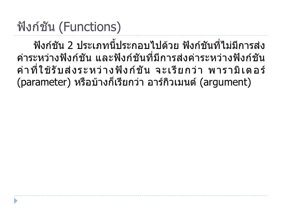 ฟังก์ชัน (Functions) ฟังก์ชัน 2 ประเภทนี้ประกอบไปด้วย ฟังก์ชันที่ไม่มีการส่ง ค่าระหว่างฟังก์ชัน และฟังก์ชันที่มีการส่งค่าระหว่างฟังก์ชัน ค่าที่ใช้รับส่งระหว่างฟังก์ชัน จะเรียกว่า พารามิเตอร์ (parameter) หรือบ้างก็เรียกว่า อาร์กิวเมนต์ (argument)