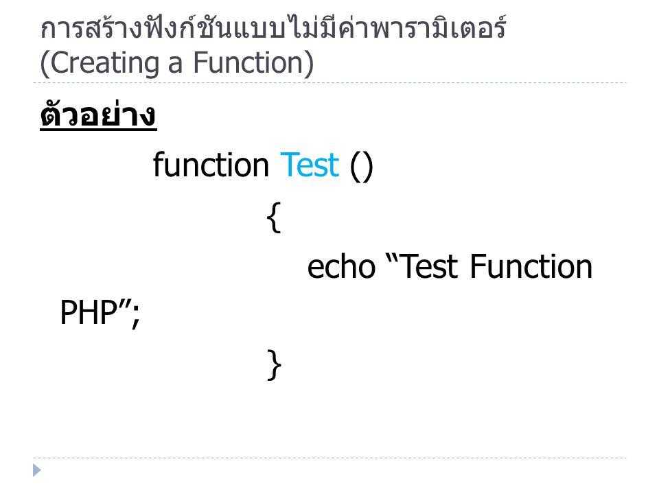 การสร้างฟังก์ชันแบบไม่มีค่าพารามิเตอร์ (Creating a Function) ตัวอย่าง function Test () { echo Test Function PHP ; }