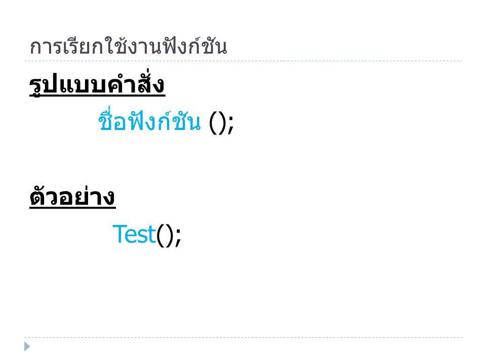 การเรียกใช้งานฟังก์ชัน รูปแบบคำสั่ง ชื่อฟังก์ชัน (); ตัวอย่าง Test();