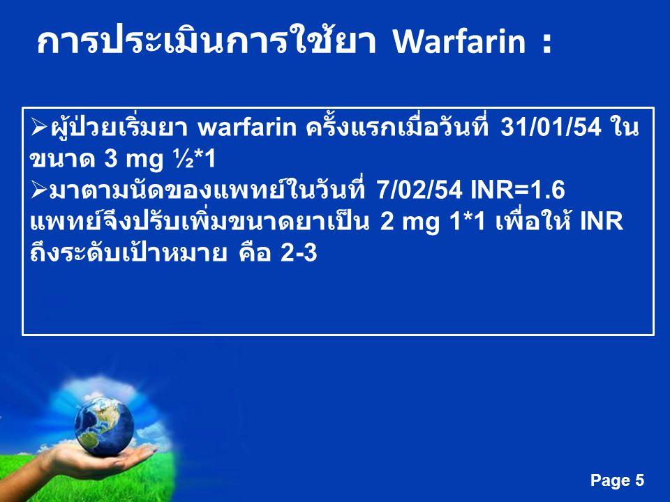 Free Powerpoint Templates Page 5 การประเมินการใช้ยา Warfarin :  ผู้ป่วยเริ่มยา warfarin ครั้งแรกเมื่อวันที่ 31/01/54 ใน ขนาด 3 mg ½*1  มาตามนัดของแพ