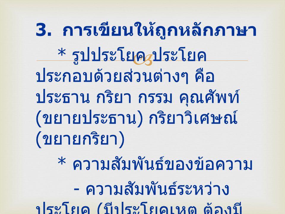  3. การเขียนให้ถูกหลักภาษา * รูปประโยค ประโยค ประกอบด้วยส่วนต่างๆ คือ ประธาน กริยา กรรม คุณศัพท์ ( ขยายประธาน ) กริยาวิเศษณ์ ( ขยายกริยา ) * ความสัมพ