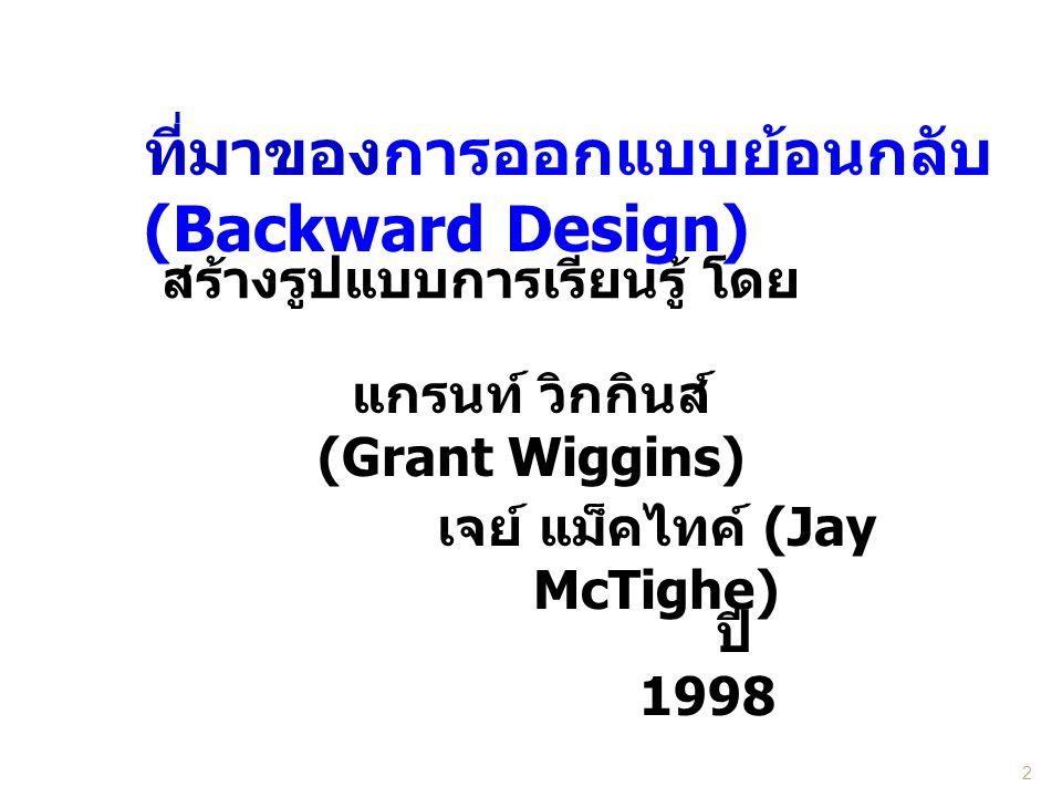 2 สร้างรูปแบบการเรียนรู้ โดย ที่มาของการออกแบบย้อนกลับ (Backward Design) เจย์ แม็คไทค์ (Jay McTighe) แกรนท์ วิกกินส์ (Grant Wiggins) ปี 1998