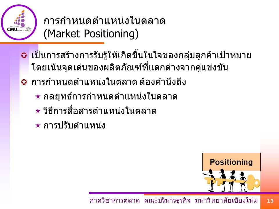 ภาควิชาการตลาด คณะบริหารธุรกิจ มหาวิทยาลัยเชียงใหม่ 13 การกำหนดตำแหน่งในตลาด (Market Positioning)  เป็นการสร้างการรับรู้ให้เกิดขึ้นในใจของกลุ่มลูกค้า