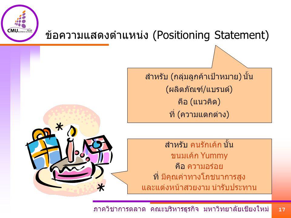 ภาควิชาการตลาด คณะบริหารธุรกิจ มหาวิทยาลัยเชียงใหม่ 17 ข้อความแสดงตำแหน่ง (Positioning Statement) สำหรับ (กลุ่มลูกค้าเป้าหมาย) นั้น (ผลิตภัณฑ์/แบรนด์)