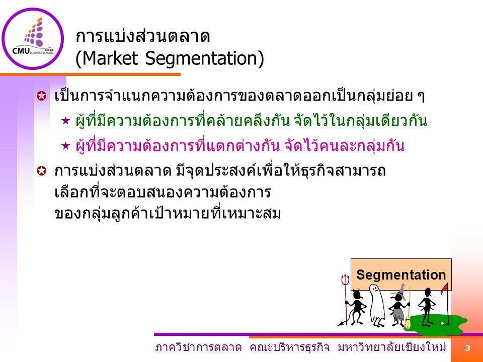 ภาควิชาการตลาด คณะบริหารธุรกิจ มหาวิทยาลัยเชียงใหม่ 3 การแบ่งส่วนตลาด (Market Segmentation)  เป็นการจำแนกความต้องการของตลาดออกเป็นกลุ่มย่อย ๆ  ผู้ที
