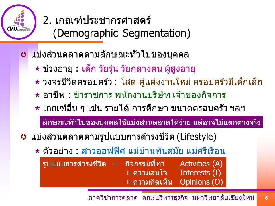 ภาควิชาการตลาด คณะบริหารธุรกิจ มหาวิทยาลัยเชียงใหม่ 6 2. เกณฑ์ประชากรศาสตร์ (Demographic Segmentation)  แบ่งส่วนตลาดตามลักษณะทั่วไปของบุคคล  ช่วงอาย