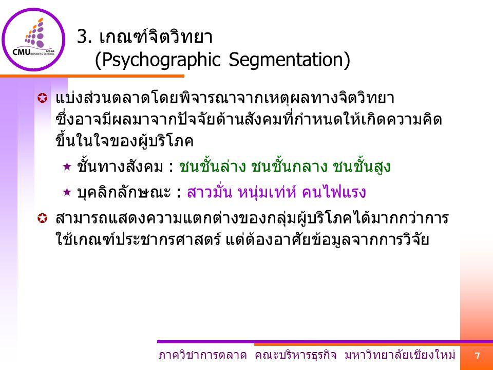 ภาควิชาการตลาด คณะบริหารธุรกิจ มหาวิทยาลัยเชียงใหม่ 7 3. เกณฑ์จิตวิทยา (Psychographic Segmentation)  แบ่งส่วนตลาดโดยพิจารณาจากเหตุผลทางจิตวิทยา ซึ่งอ