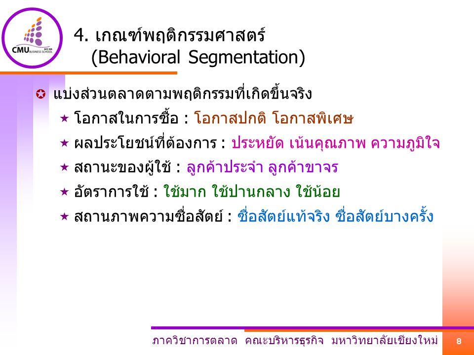 ภาควิชาการตลาด คณะบริหารธุรกิจ มหาวิทยาลัยเชียงใหม่ 8 4. เกณฑ์พฤติกรรมศาสตร์ (Behavioral Segmentation)  แบ่งส่วนตลาดตามพฤติกรรมที่เกิดขึ้นจริง  โอกา
