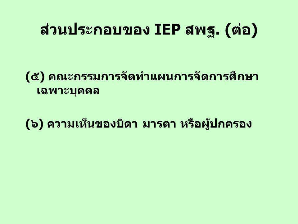 ส่วนประกอบของ IEP สพฐ. (ต่อ) (๕) คณะกรรมการจัดทำแผนการจัดการศึกษา เฉพาะบุคคล (๖) ความเห็นของบิดา มารดา หรือผู้ปกครอง