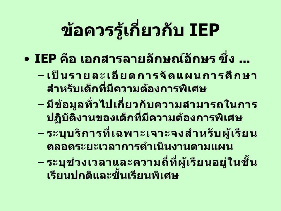 ข้อควรรู้เกี่ยวกับ IEP IEP คือ เอกสารลายลักษณ์อักษร ซึ่ง... –เป็นรายละเอียดการจัดแผนการศึกษา สำหรับเด็กที่มีความต้องการพิเศษ –มีข้อมูลทั่วไปเกี่ยวกับค