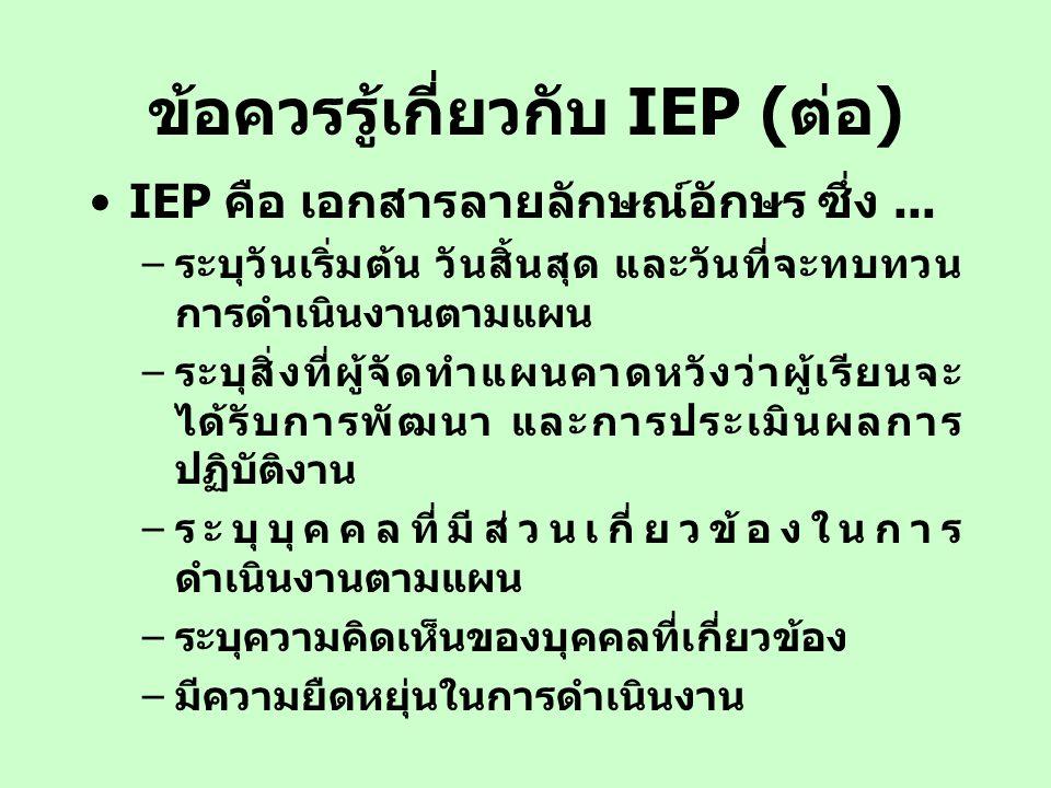 ข้อควรรู้เกี่ยวกับ IEP (ต่อ) IEP คือ เอกสารลายลักษณ์อักษร ซึ่ง... –ระบุวันเริ่มต้น วันสิ้นสุด และวันที่จะทบทวน การดำเนินงานตามแผน –ระบุสิ่งที่ผู้จัดทำ