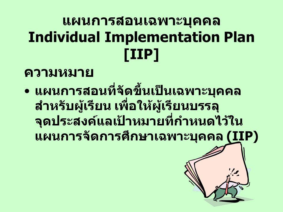 แผนการสอนเฉพาะบุคคล Individual Implementation Plan [IIP] ความหมาย แผนการสอนที่จัดขึ้นเป็นเฉพาะบุคคล สำหรับผู้เรียน เพื่อให้ผู้เรียนบรรลุ จุดประสงค์แลเ