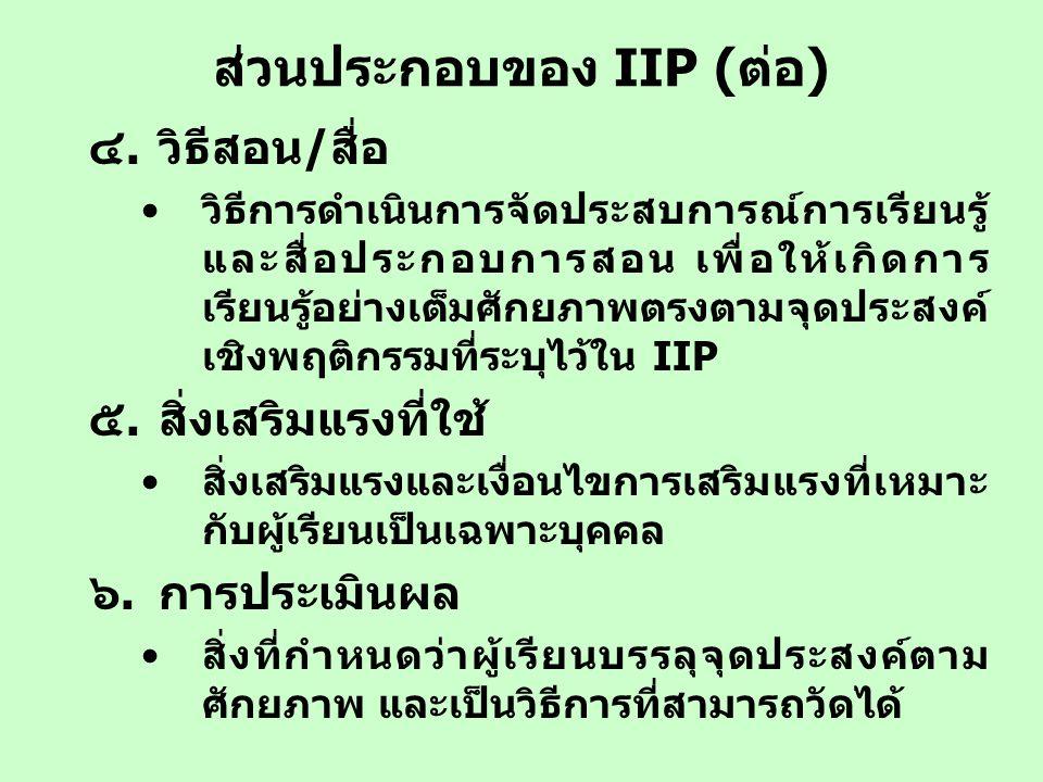 ส่วนประกอบของ IIP (ต่อ) ๔.วิธีสอน/สื่อ วิธีการดำเนินการจัดประสบการณ์การเรียนรู้ และสื่อประกอบการสอน เพื่อให้เกิดการ เรียนรู้อย่างเต็มศักยภาพตรงตามจุดป