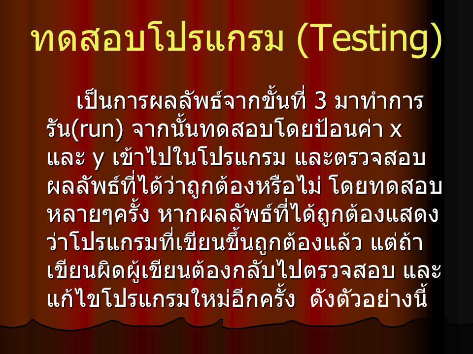 ทดสอบโปรแกรม (Testing) เป็นการผลลัพธ์จากขั้นที่ 3 มาทำการ รัน (run) จากนั้นทดสอบโดยป้อนค่า x และ y เข้าไปในโปรแกรม และตรวจสอบ ผลลัพธ์ที่ได้ว่าถูกต้องหรือไม่ โดยทดสอบ หลายๆครั้ง หากผลลัพธ์ที่ได้ถูกต้องแสดง ว่าโปรแกรมที่เขียนขึ้นถูกต้องแล้ว แต่ถ้า เขียนผิดผู้เขียนต้องกลับไปตรวจสอบ และ แก้ไขโปรแกรมใหม่อีกครั้ง เป็นการผลลัพธ์จากขั้นที่ 3 มาทำการ รัน (run) จากนั้นทดสอบโดยป้อนค่า x และ y เข้าไปในโปรแกรม และตรวจสอบ ผลลัพธ์ที่ได้ว่าถูกต้องหรือไม่ โดยทดสอบ หลายๆครั้ง หากผลลัพธ์ที่ได้ถูกต้องแสดง ว่าโปรแกรมที่เขียนขึ้นถูกต้องแล้ว แต่ถ้า เขียนผิดผู้เขียนต้องกลับไปตรวจสอบ และ แก้ไขโปรแกรมใหม่อีกครั้ง ดังตัวอย่างนี้