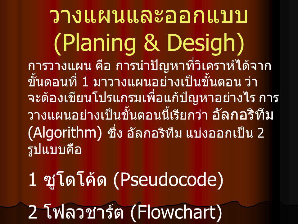 วางแผนและออกแบบ (Planing & Desigh) การวางแผน คือ การนำปัญหาที่วิเคราห์ได้จาก ขั้นตอนที่ 1 มาวางแผนอย่างเป็นขั้นตอน ว่า จะต้องเขียนโปรแกรมเพื่อแก้ปํญหาอย่างไร การ วางแผนอย่างเป็นขั้นตอนนี้เรียกว่า อัลกอริทึม (Algorithm) ซึ่ง อัลกอริทึม แบ่งออกเป็น 2 รูปแบบคือ 1 ซูโดโค้ด (Pseudocode) 2 โฟลวชาร์ต (Flowchart)