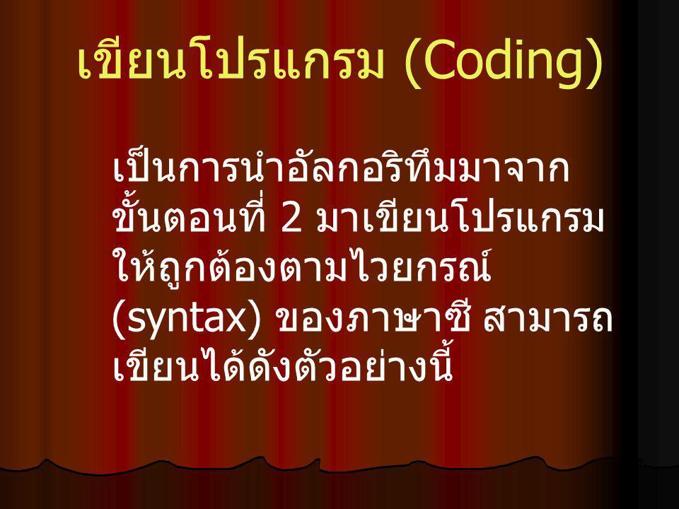 เขียนโปรแกรม (Coding) เป็นการนำอัลกอริทึมมาจาก ขั้นตอนที่ 2 มาเขียนโปรแกรม ให้ถูกต้องตามไวยกรณ์ (syntax) ของภาษาซี สามารถ เขียนได้ดังตัวอย่างนี้