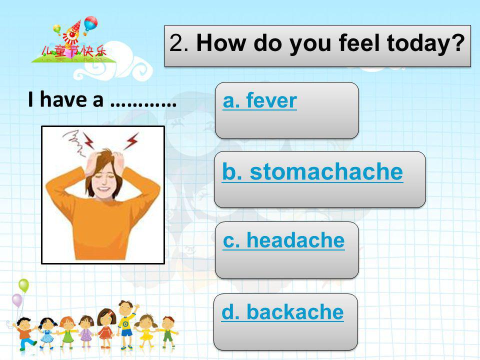Try again 1. What's the matter? a. fever b. earache c. backache d. cough I have a …………