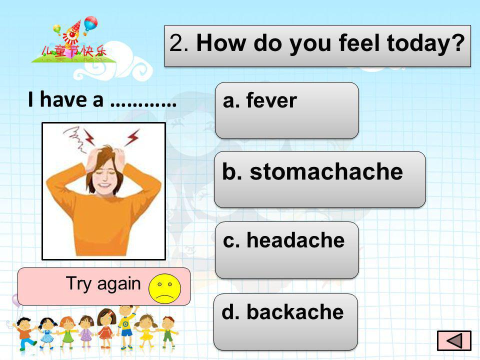 2. How do you feel today? a. fever b. stomachache c. headache d. backache Good job I have a …………